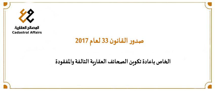 صدور القانون ٣٣ لعام ٢٠١٧ الخاص باعادة تكوين الصحائف العقارية التالفة والمفقودة